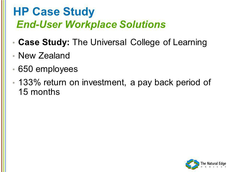 HP Case Study End-User Workplace Solutions Case Study: The Universal College of Learning New Zealand 650 employees 133% return on investment, a pay back period of 15 months