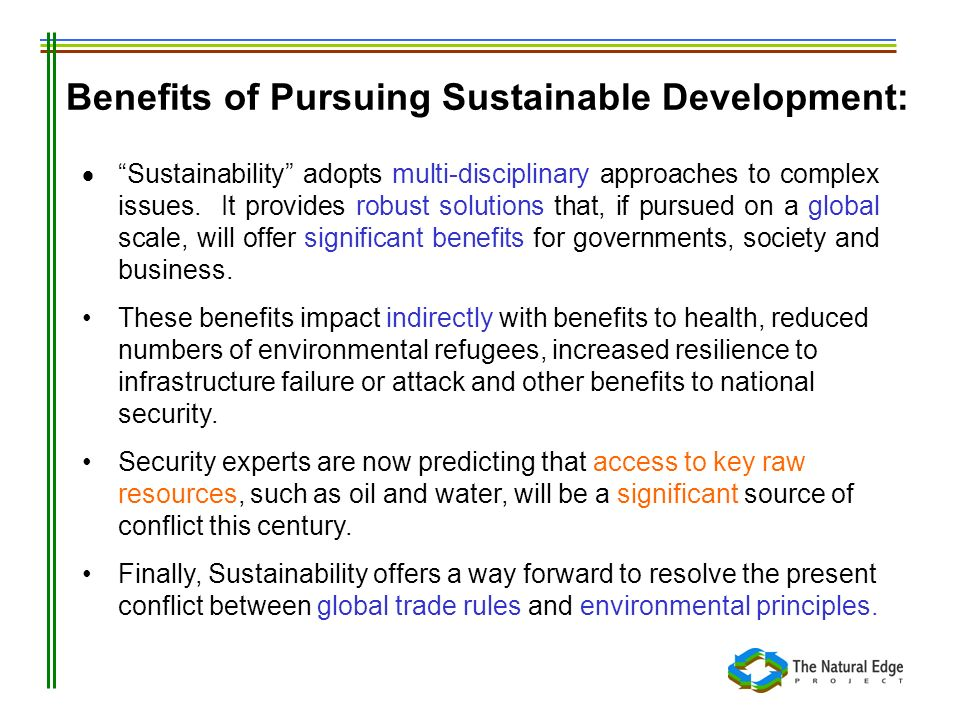 Benefits of Pursuing Sustainable Development: Sustainability adopts multi-disciplinary approaches to complex issues. It provides robust solutions that