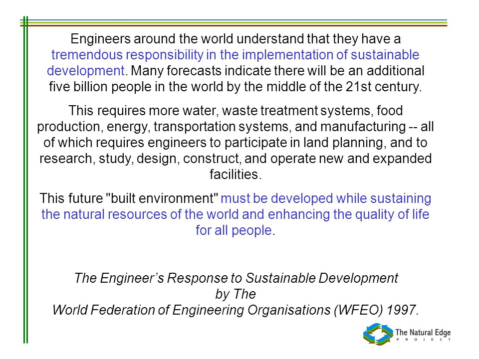 Engineers around the world understand that they have a tremendous responsibility in the implementation of sustainable development. Many forecasts indi