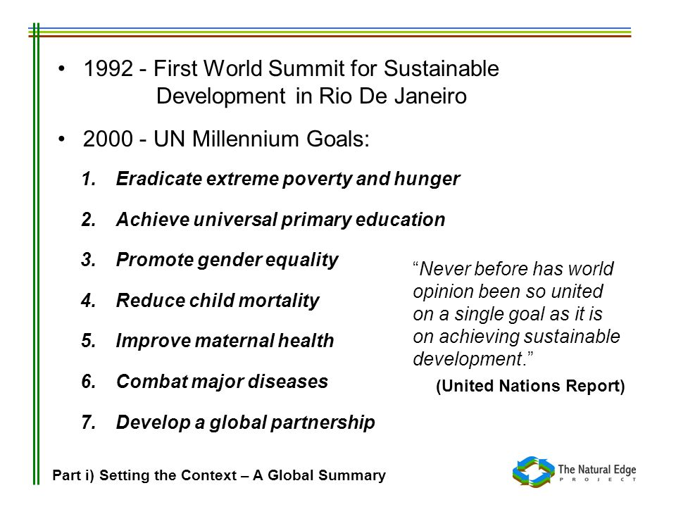 1992 - First World Summit for Sustainable Development in Rio De Janeiro 2000 - UN Millennium Goals: 1. Eradicate extreme poverty and hunger 2. Achieve