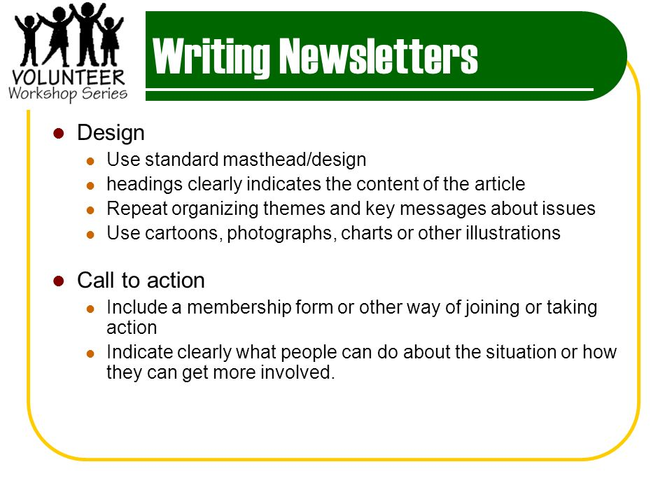 Writing Newsletters Design Use standard masthead/design headings clearly indicates the content of the article Repeat organizing themes and key messages about issues Use cartoons, photographs, charts or other illustrations Call to action Include a membership form or other way of joining or taking action Indicate clearly what people can do about the situation or how they can get more involved.