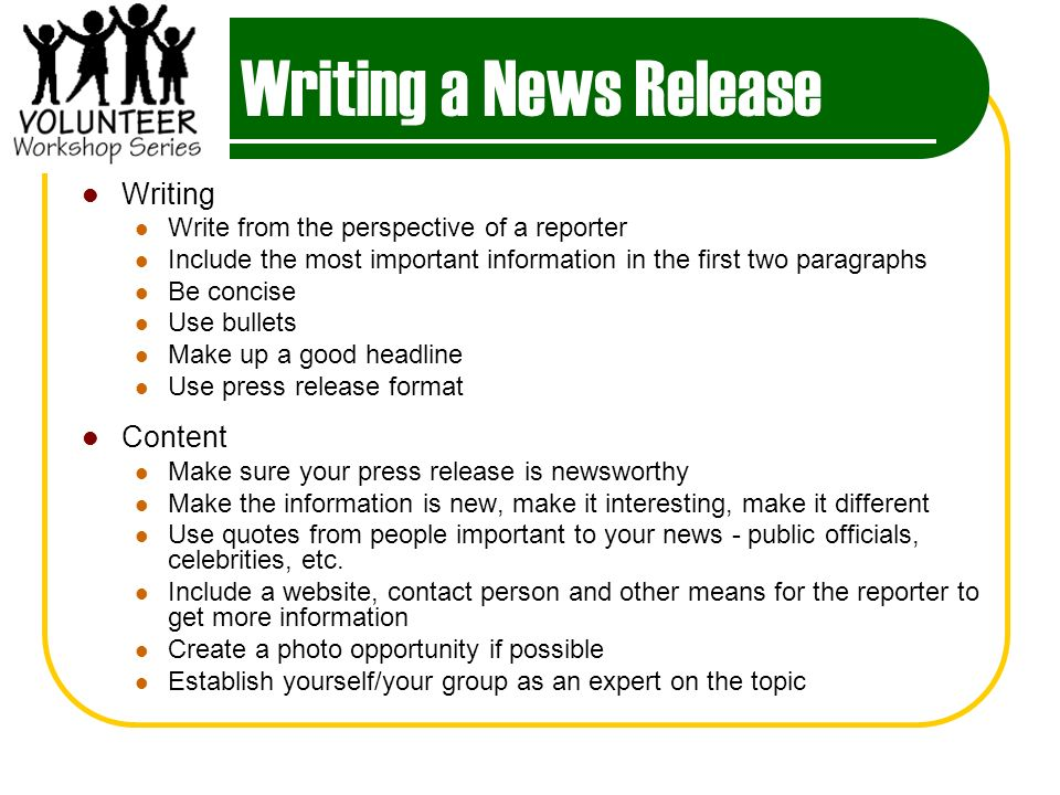 Writing a News Release Writing Write from the perspective of a reporter Include the most important information in the first two paragraphs Be concise Use bullets Make up a good headline Use press release format Content Make sure your press release is newsworthy Make the information is new, make it interesting, make it different Use quotes from people important to your news - public officials, celebrities, etc.