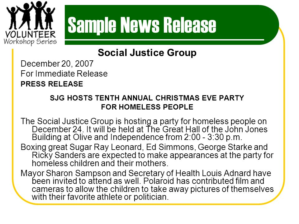 Sample News Release Social Justice Group December 20, 2007 For Immediate Release PRESS RELEASE SJG HOSTS TENTH ANNUAL CHRISTMAS EVE PARTY FOR HOMELESS PEOPLE The Social Justice Group is hosting a party for homeless people on December 24.