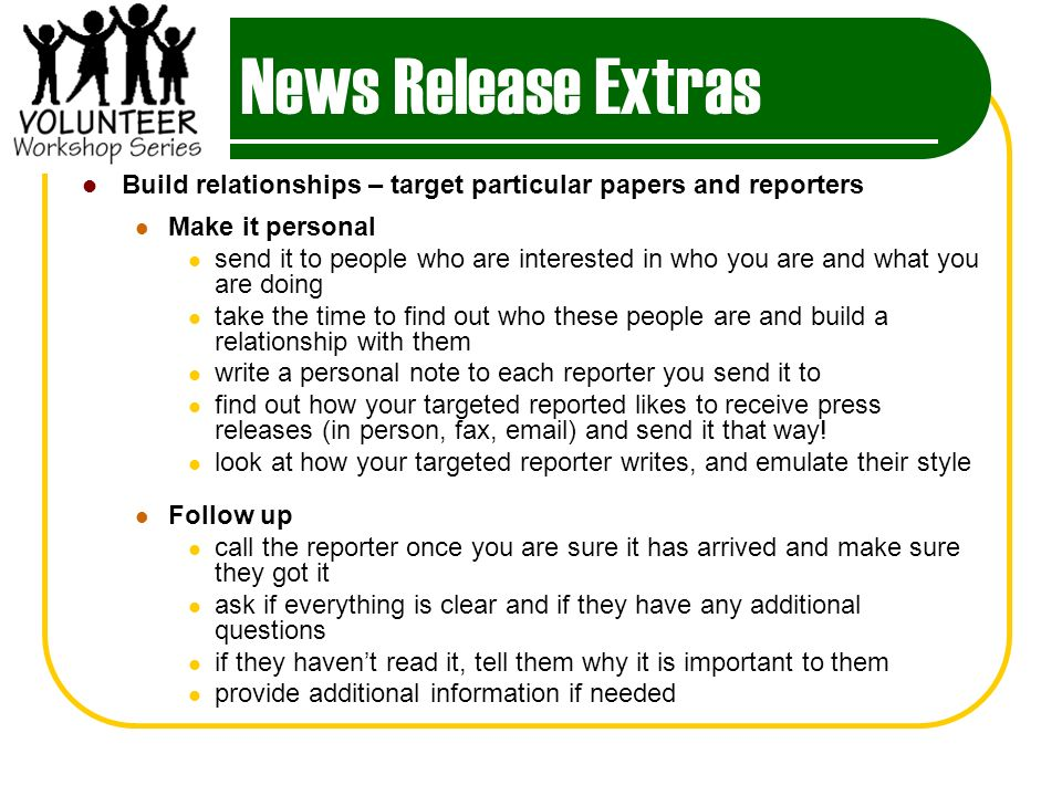 News Release Extras Build relationships – target particular papers and reporters Make it personal send it to people who are interested in who you are and what you are doing take the time to find out who these people are and build a relationship with them write a personal note to each reporter you send it to find out how your targeted reported likes to receive press releases (in person, fax, email) and send it that way.
