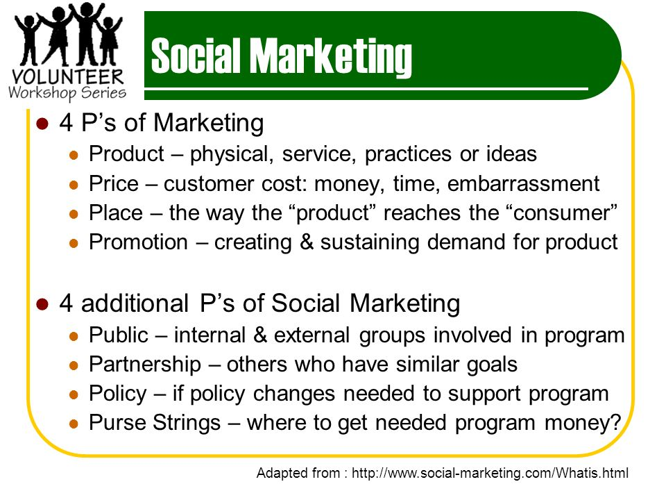 Social Marketing 4 Ps of Marketing Product – physical, service, practices or ideas Price – customer cost: money, time, embarrassment Place – the way the product reaches the consumer Promotion – creating & sustaining demand for product 4 additional Ps of Social Marketing Public – internal & external groups involved in program Partnership – others who have similar goals Policy – if policy changes needed to support program Purse Strings – where to get needed program money.