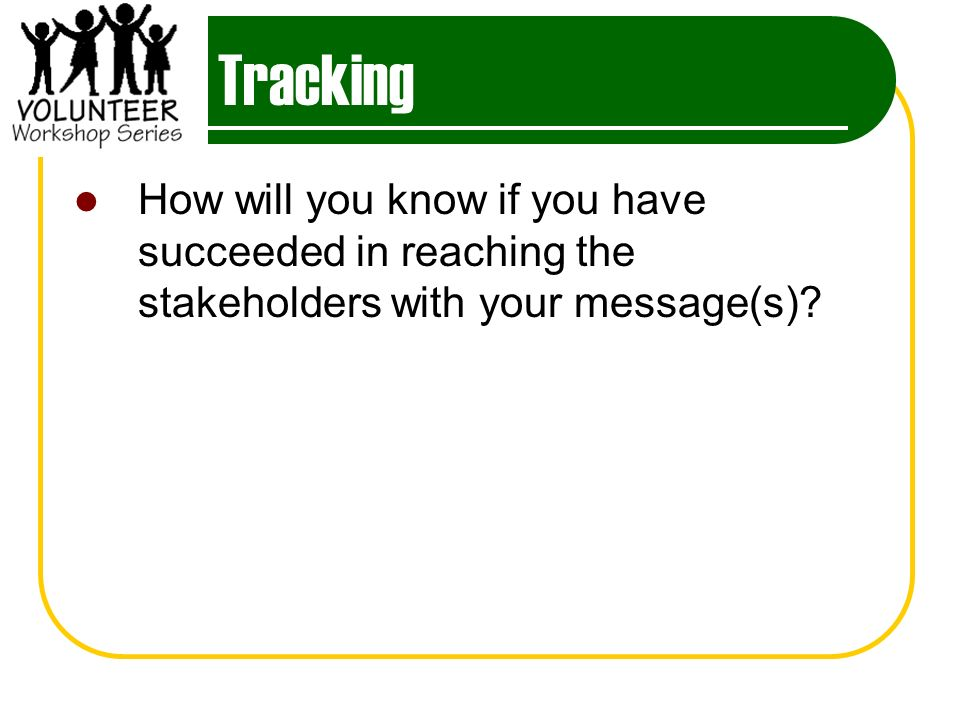Tracking How will you know if you have succeeded in reaching the stakeholders with your message(s)