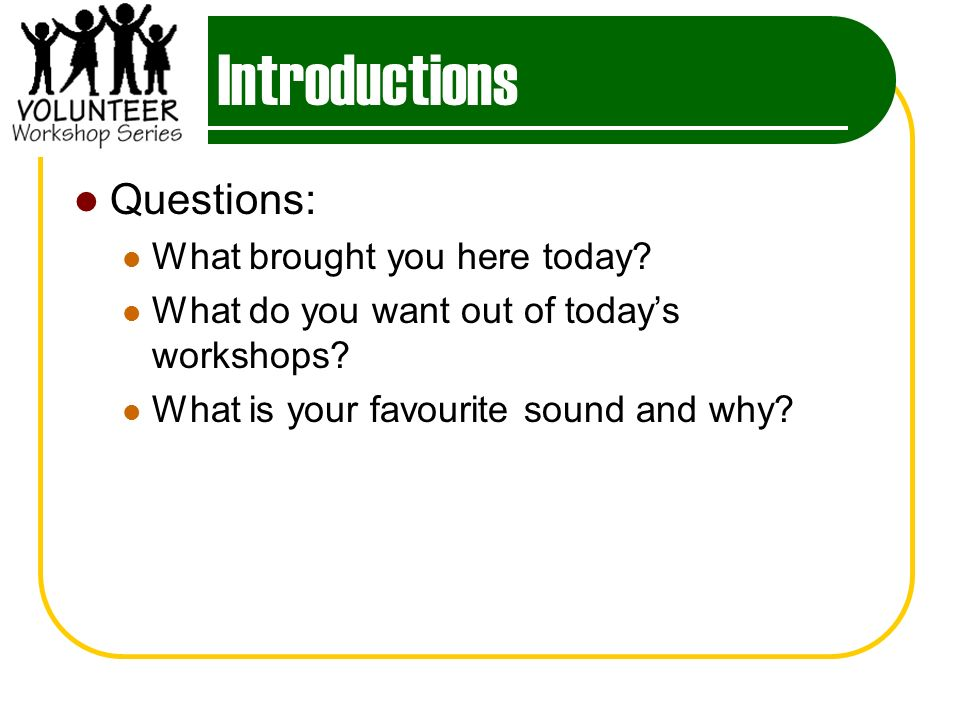 Introductions Questions: What brought you here today.