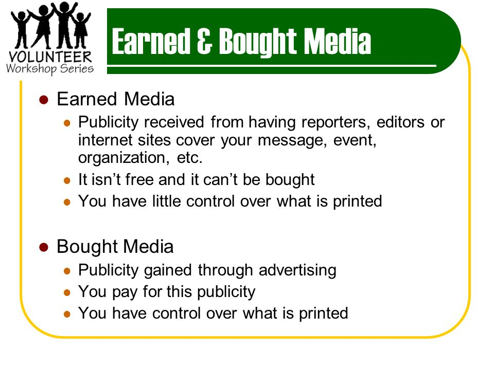 Earned & Bought Media Earned Media Publicity received from having reporters, editors or internet sites cover your message, event, organization, etc.