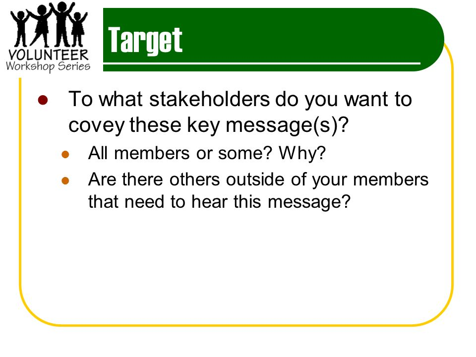 Target To what stakeholders do you want to covey these key message(s).