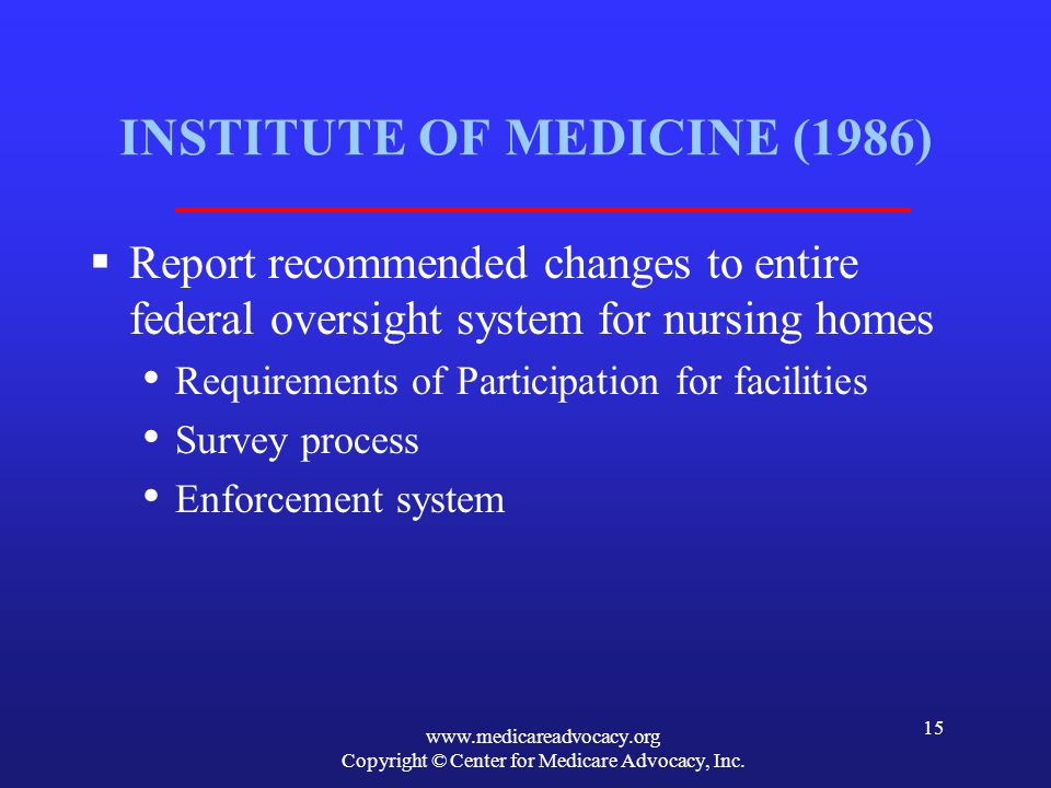 www.medicareadvocacy.org Copyright © Center for Medicare Advocacy, Inc. 15 INSTITUTE OF MEDICINE (1986) Report recommended changes to entire federal o