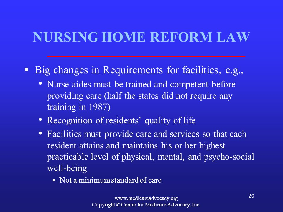 www.medicareadvocacy.org Copyright © Center for Medicare Advocacy, Inc. 20 NURSING HOME REFORM LAW Big changes in Requirements for facilities, e.g., N