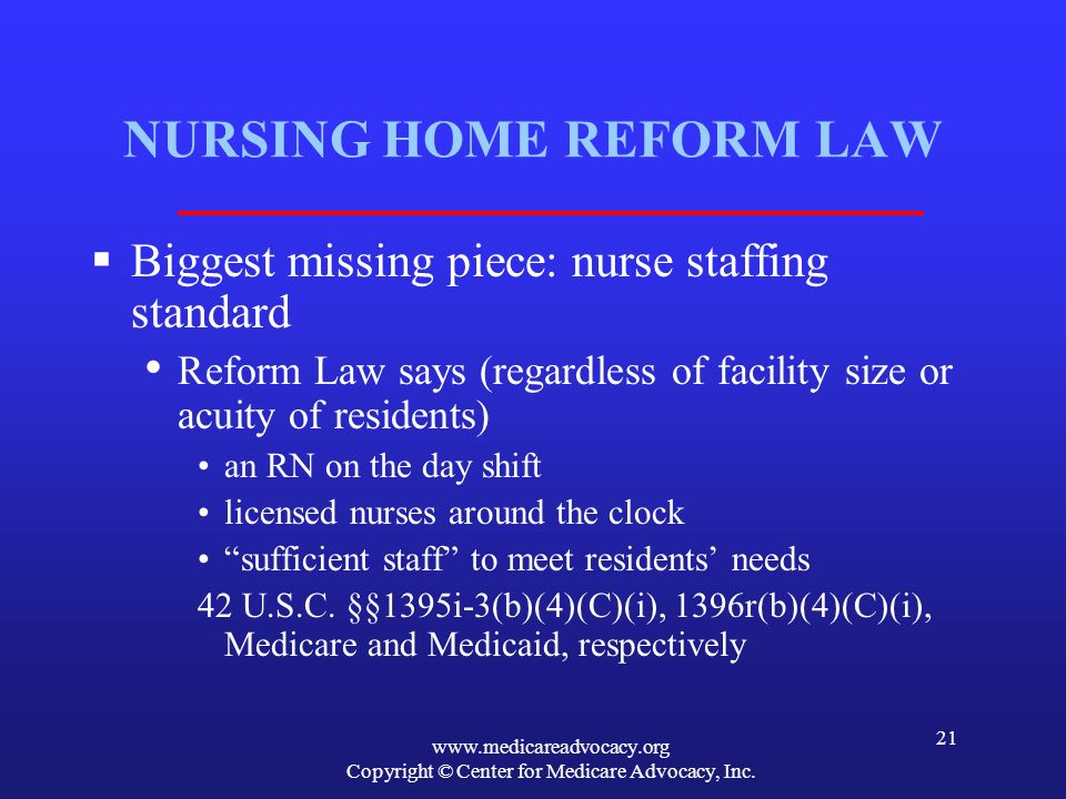 www.medicareadvocacy.org Copyright © Center for Medicare Advocacy, Inc. 21 NURSING HOME REFORM LAW Biggest missing piece: nurse staffing standard Refo