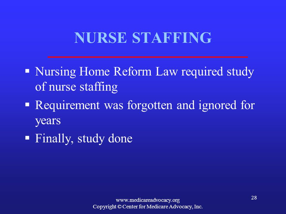 www.medicareadvocacy.org Copyright © Center for Medicare Advocacy, Inc. 28 NURSE STAFFING Nursing Home Reform Law required study of nurse staffing Req