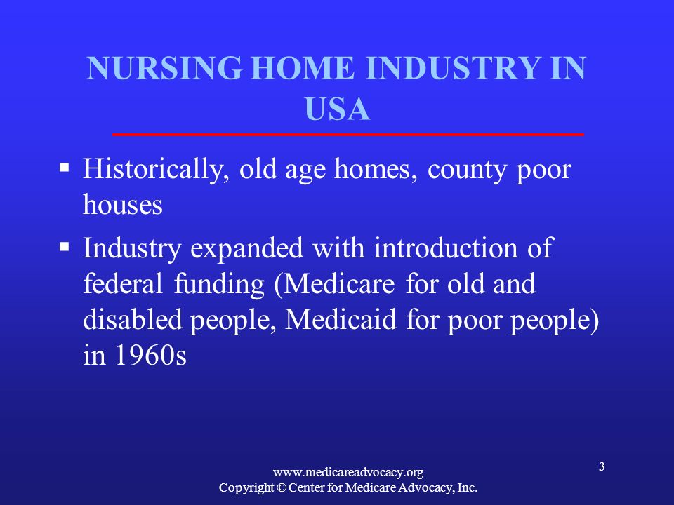 www.medicareadvocacy.org Copyright © Center for Medicare Advocacy, Inc. 3 NURSING HOME INDUSTRY IN USA Historically, old age homes, county poor houses