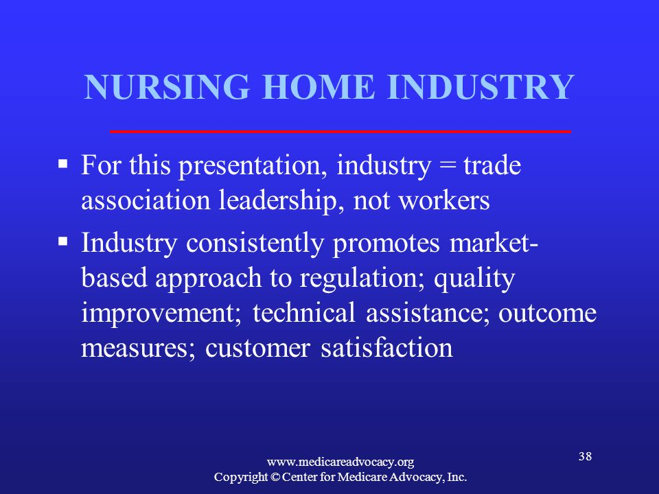 www.medicareadvocacy.org Copyright © Center for Medicare Advocacy, Inc. 38 NURSING HOME INDUSTRY For this presentation, industry = trade association l