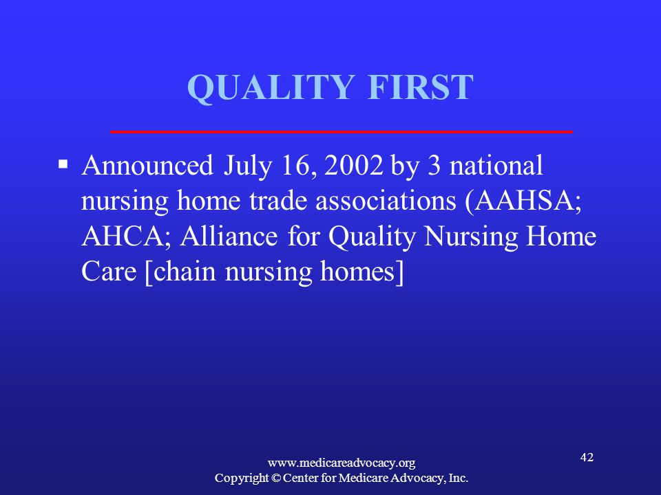 www.medicareadvocacy.org Copyright © Center for Medicare Advocacy, Inc. 42 QUALITY FIRST Announced July 16, 2002 by 3 national nursing home trade asso