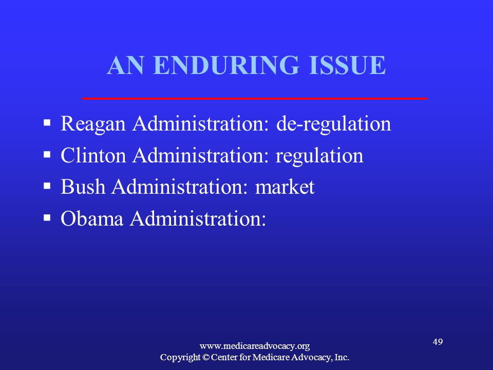 www.medicareadvocacy.org Copyright © Center for Medicare Advocacy, Inc. 49 AN ENDURING ISSUE Reagan Administration: de-regulation Clinton Administrati