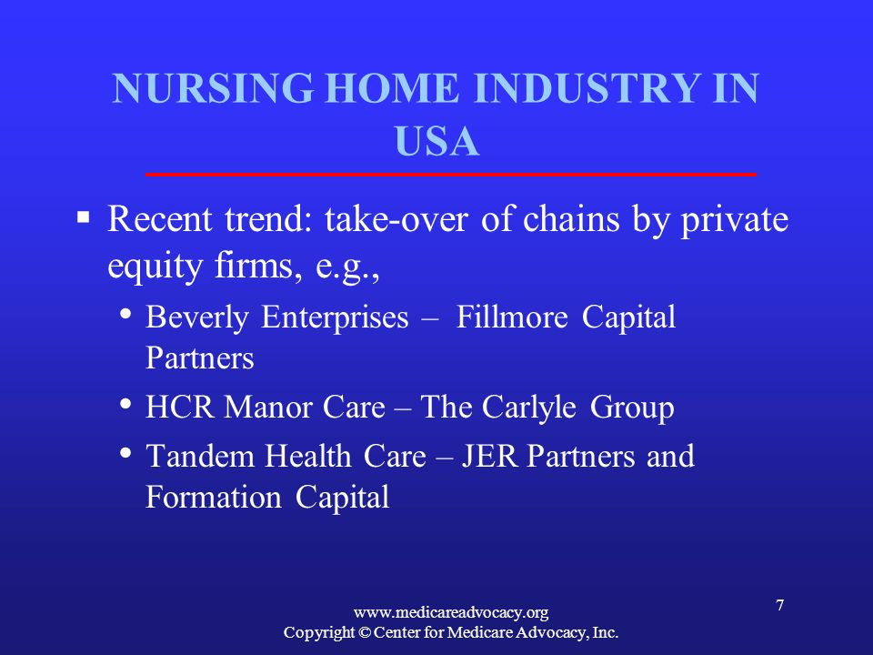 www.medicareadvocacy.org Copyright © Center for Medicare Advocacy, Inc. 7 NURSING HOME INDUSTRY IN USA Recent trend: take-over of chains by private eq