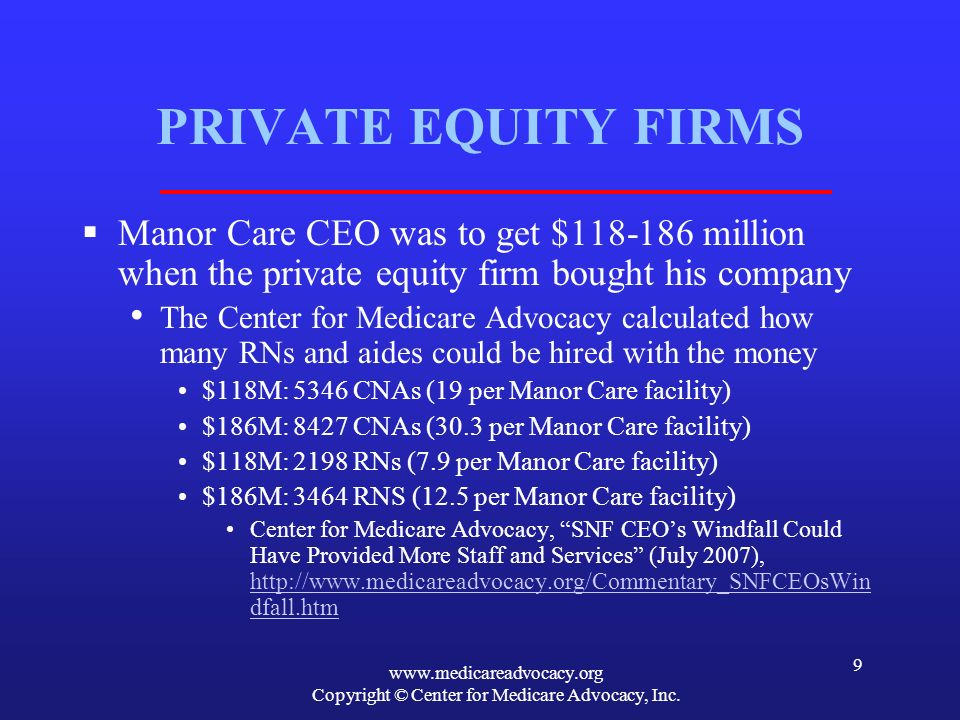www.medicareadvocacy.org Copyright © Center for Medicare Advocacy, Inc. 9 PRIVATE EQUITY FIRMS Manor Care CEO was to get $118-186 million when the pri