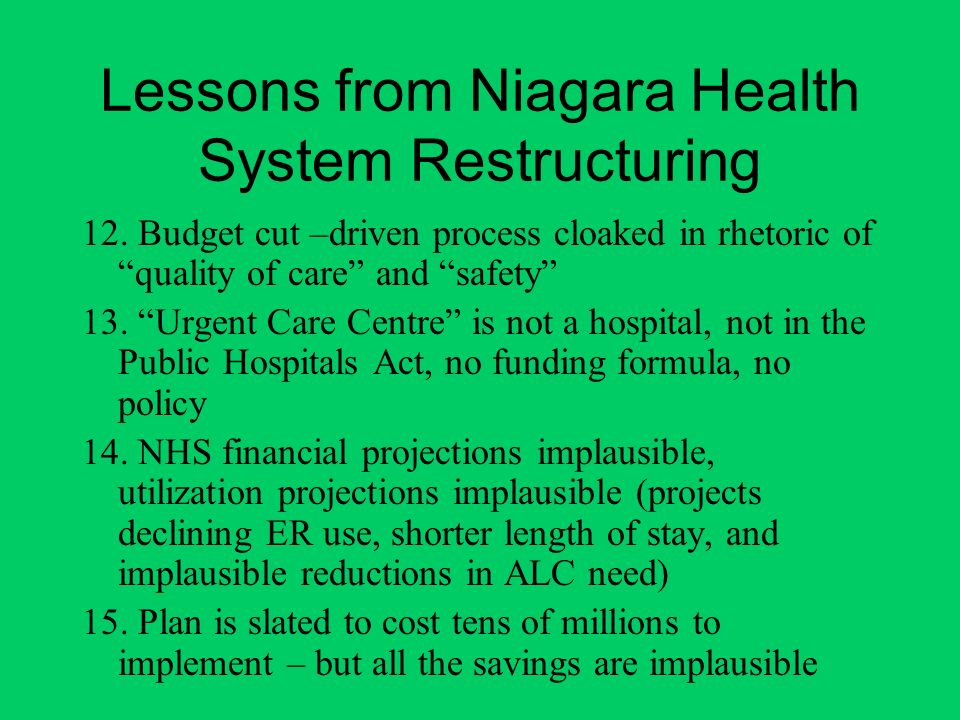 Lessons from Niagara Health System Restructuring 12. Budget cut –driven process cloaked in rhetoric of quality of care and safety 13. Urgent Care Cent