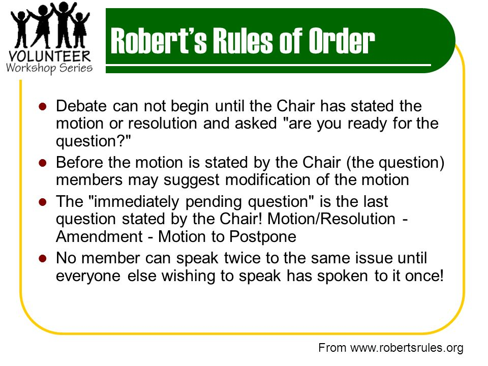 Roberts Rules of Order Debate can not begin until the Chair has stated the motion or resolution and asked are you ready for the question Before the motion is stated by the Chair (the question) members may suggest modification of the motion The immediately pending question is the last question stated by the Chair.