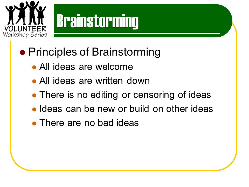 Brainstorming Principles of Brainstorming All ideas are welcome All ideas are written down There is no editing or censoring of ideas Ideas can be new