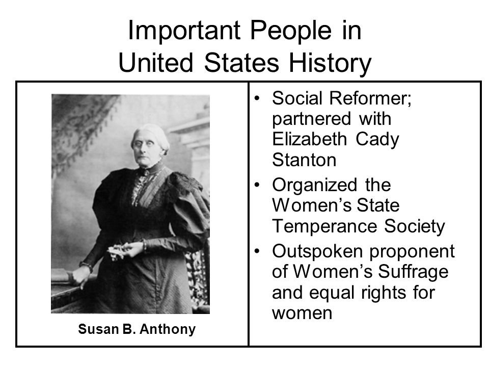 Important People in United States History Social Reformer; partnered with Elizabeth Cady Stanton Organized the Womens State Temperance Society Outspoken proponent of Womens Suffrage and equal rights for women Susan B.