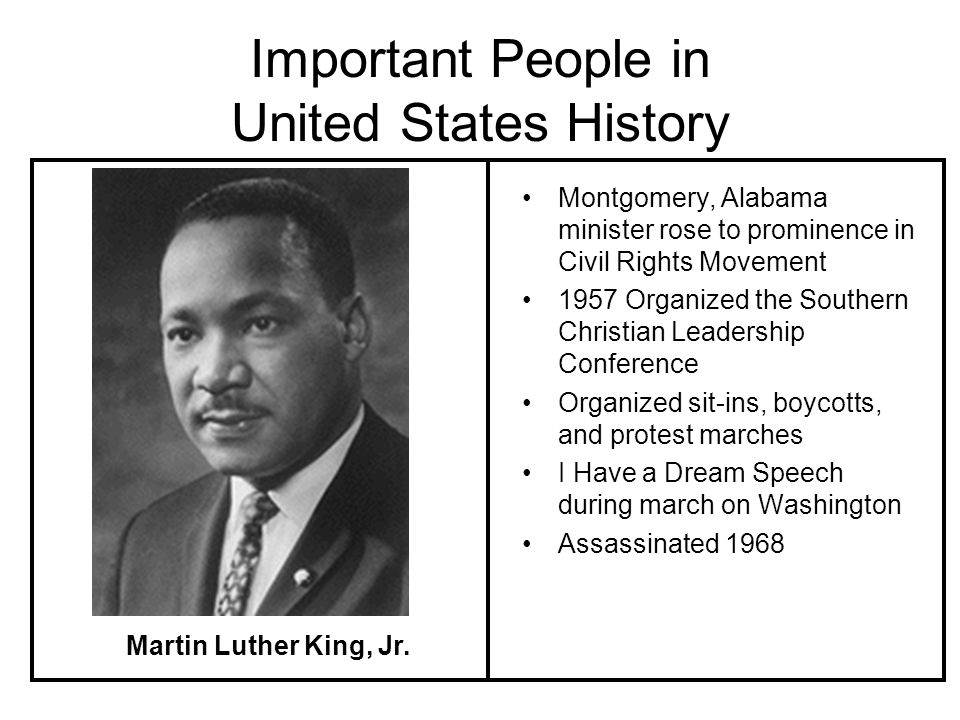 Important People in United States History Montgomery, Alabama minister rose to prominence in Civil Rights Movement 1957 Organized the Southern Christian Leadership Conference Organized sit-ins, boycotts, and protest marches I Have a Dream Speech during march on Washington Assassinated 1968 Martin Luther King, Jr.
