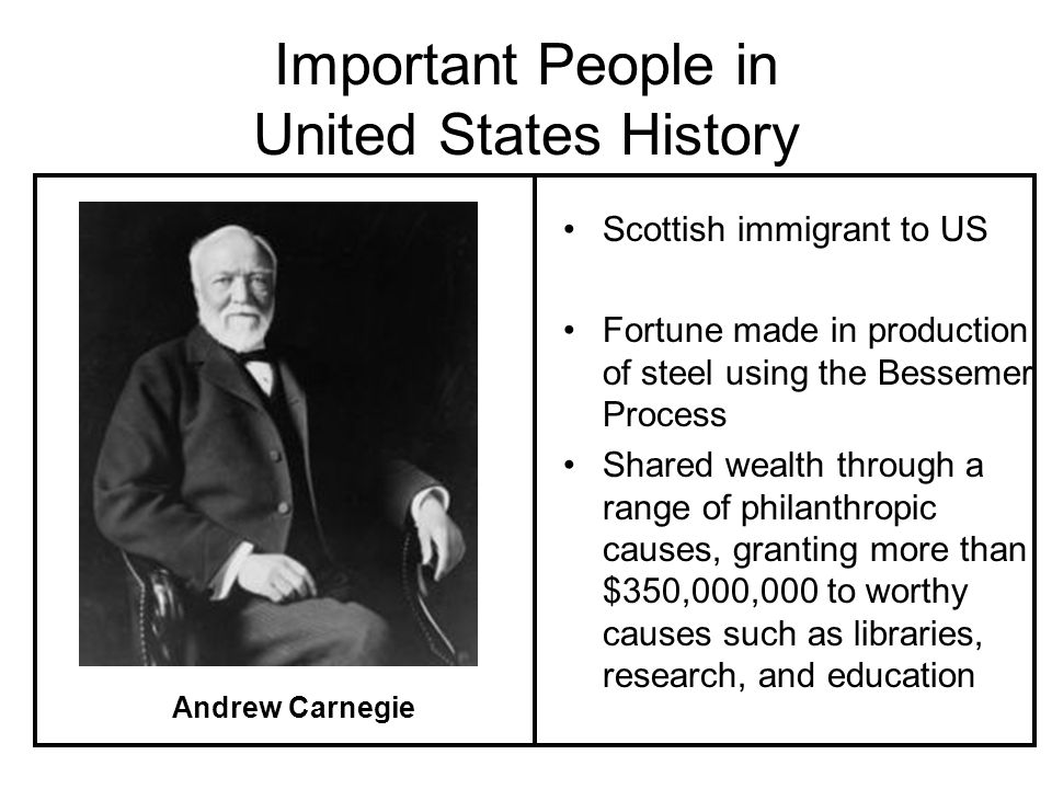 Important People in United States History Scottish immigrant to US Fortune made in production of steel using the Bessemer Process Shared wealth through a range of philanthropic causes, granting more than $350,000,000 to worthy causes such as libraries, research, and education Andrew Carnegie