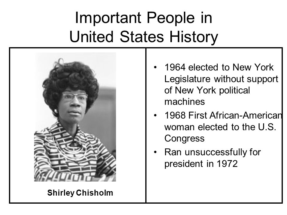 Important People in United States History 1964 elected to New York Legislature without support of New York political machines 1968 First African-American woman elected to the U.S.