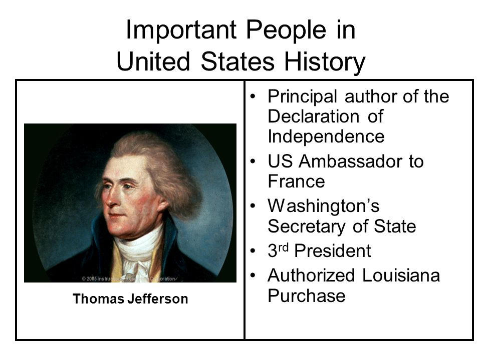 Important People in United States History Principal author of the Declaration of Independence US Ambassador to France Washingtons Secretary of State 3 rd President Authorized Louisiana Purchase Thomas Jefferson
