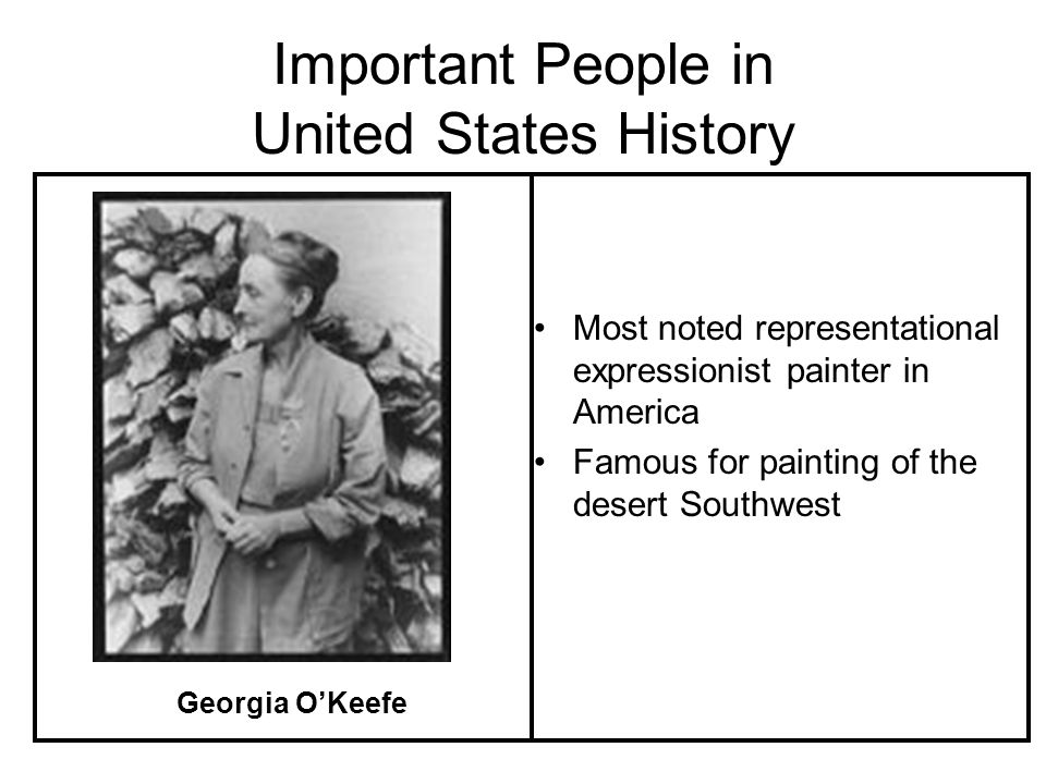 Important People in United States History Most noted representational expressionist painter in America Famous for painting of the desert Southwest Georgia OKeefe