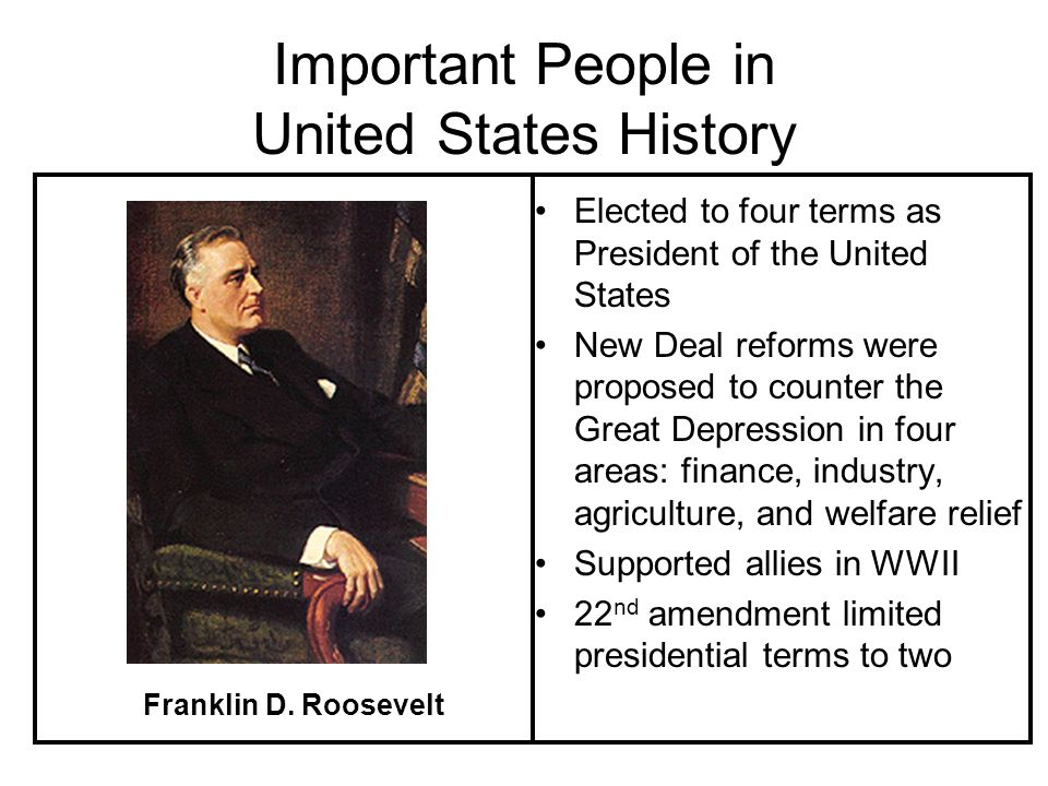 Important People in United States History Elected to four terms as President of the United States New Deal reforms were proposed to counter the Great Depression in four areas: finance, industry, agriculture, and welfare relief Supported allies in WWII 22 nd amendment limited presidential terms to two Franklin D.