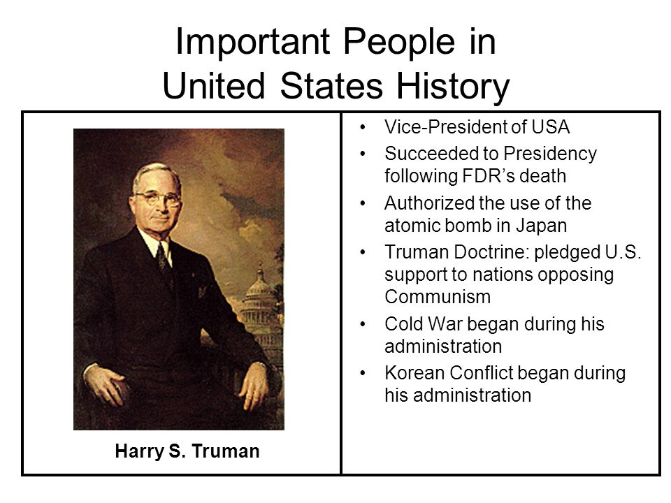 Important People in United States History Vice-President of USA Succeeded to Presidency following FDRs death Authorized the use of the atomic bomb in Japan Truman Doctrine: pledged U.S.