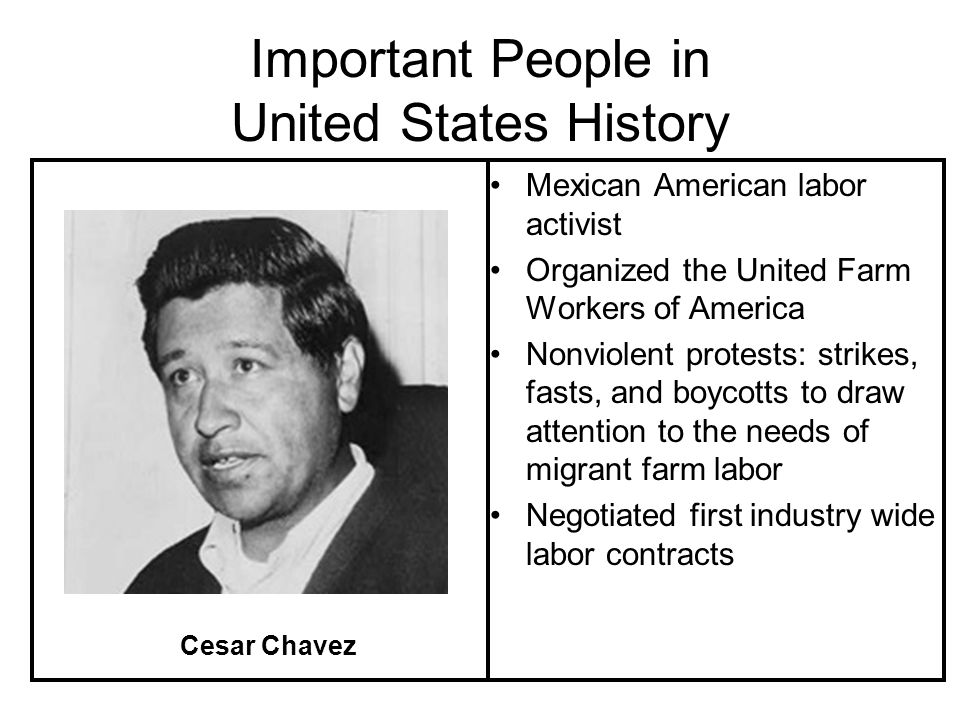 Important People in United States History Mexican American labor activist Organized the United Farm Workers of America Nonviolent protests: strikes, fasts, and boycotts to draw attention to the needs of migrant farm labor Negotiated first industry wide labor contracts Cesar Chavez