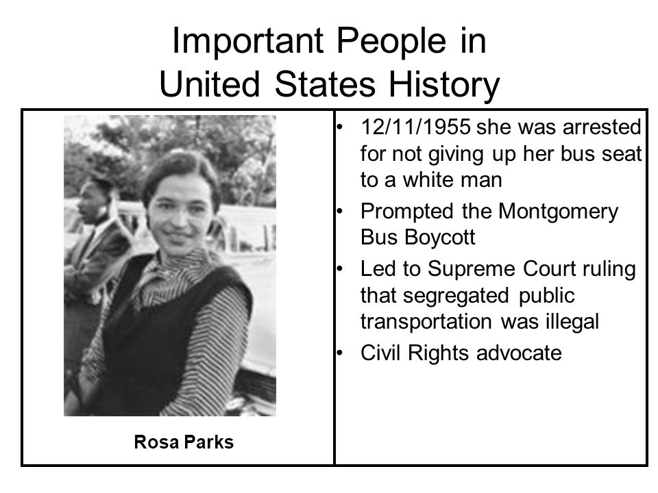 Important People in United States History 12/11/1955 she was arrested for not giving up her bus seat to a white man Prompted the Montgomery Bus Boycott Led to Supreme Court ruling that segregated public transportation was illegal Civil Rights advocate Rosa Parks