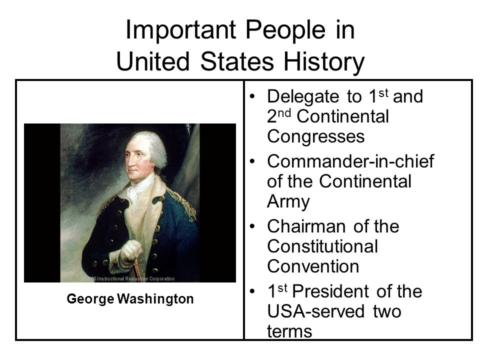 Important People in United States History Delegate to 1 st and 2 nd Continental Congresses Commander-in-chief of the Continental Army Chairman of the Constitutional Convention 1 st President of the USA-served two terms George Washington