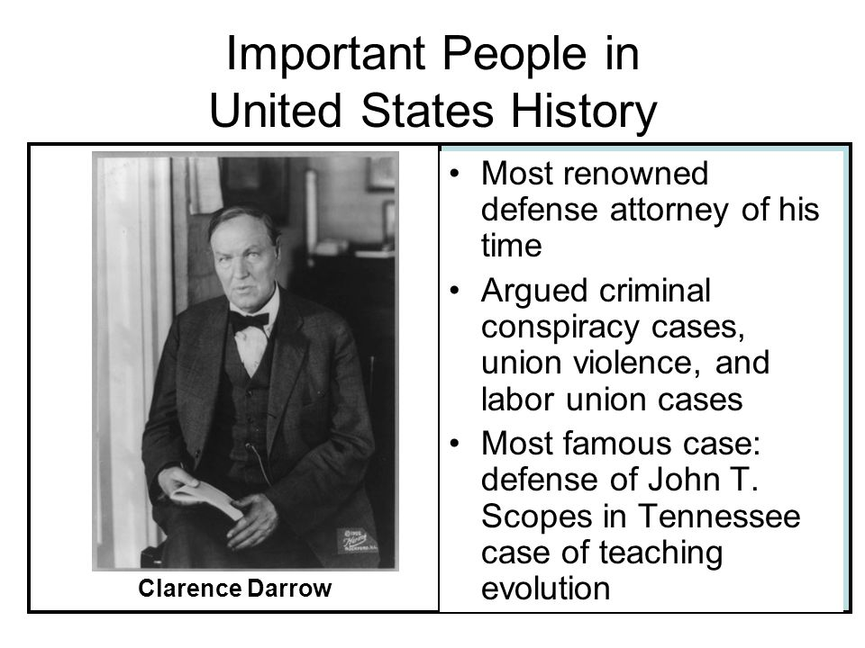 Important People in United States History Most renowned defense attorney of his time Argued criminal conspiracy cases, union violence, and labor union cases Most famous case: defense of John T.