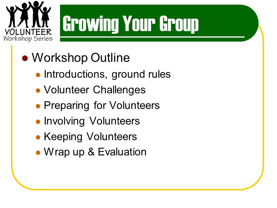 Growing Your Group Workshop Outline Introductions, ground rules Volunteer Challenges Preparing for Volunteers Involving Volunteers Keeping Volunteers Wrap up & Evaluation