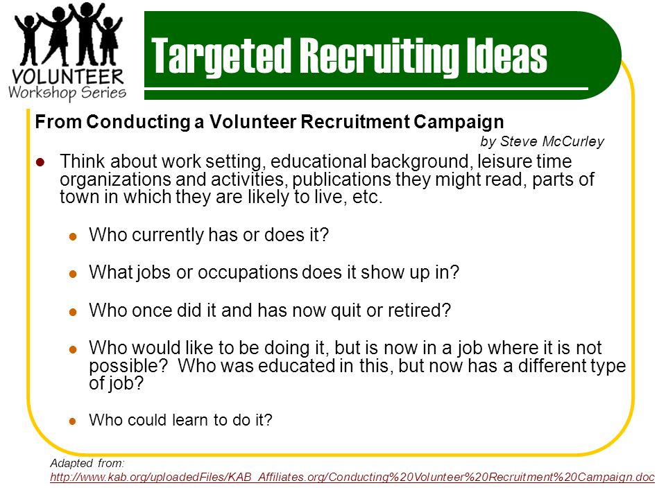 Targeted Recruiting Ideas From Conducting a Volunteer Recruitment Campaign by Steve McCurley Think about work setting, educational background, leisure time organizations and activities, publications they might read, parts of town in which they are likely to live, etc.