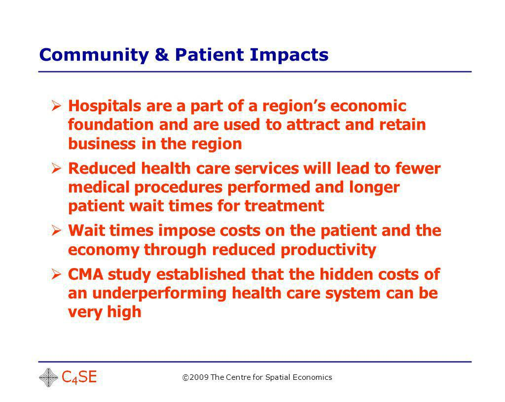 Community & Patient Impacts ©2009 The Centre for Spatial Economics Hospitals are a part of a regions economic foundation and are used to attract and retain business in the region Reduced health care services will lead to fewer medical procedures performed and longer patient wait times for treatment Wait times impose costs on the patient and the economy through reduced productivity CMA study established that the hidden costs of an underperforming health care system can be very high