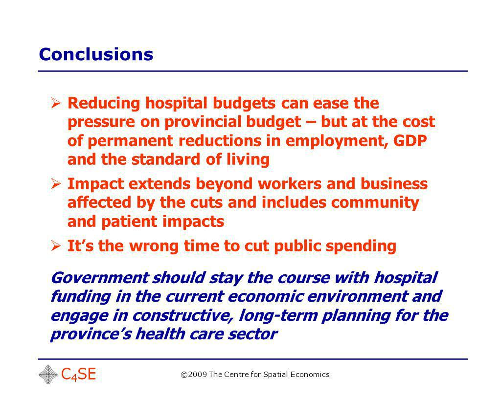 Conclusions ©2009 The Centre for Spatial Economics Reducing hospital budgets can ease the pressure on provincial budget – but at the cost of permanent reductions in employment, GDP and the standard of living Impact extends beyond workers and business affected by the cuts and includes community and patient impacts Its the wrong time to cut public spending Government should stay the course with hospital funding in the current economic environment and engage in constructive, long-term planning for the provinces health care sector