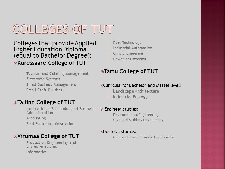 Colleges that provide Applied Higher Education Diploma (equal to Bachelor Degree): Kuressaare College of TUT Tourism and Catering Management Electronic Systems Small Business Management Small Craft Building Tallinn College of TUT International Economics and Business Administration Accounting Real Estate Administration Virumaa College of TUT Production Engineering and Entrepreneurship Informatics Fuel Technology Industrial Automation Civil Engineering Power Engineering Tartu College of TUT Curricula for Bachelor and Master level: Landscape Architecture Industrial Ecology Engineer studies: Environmental Engineering Civil and Building Engineering Doctoral studies: Civil and Environmental Engineering