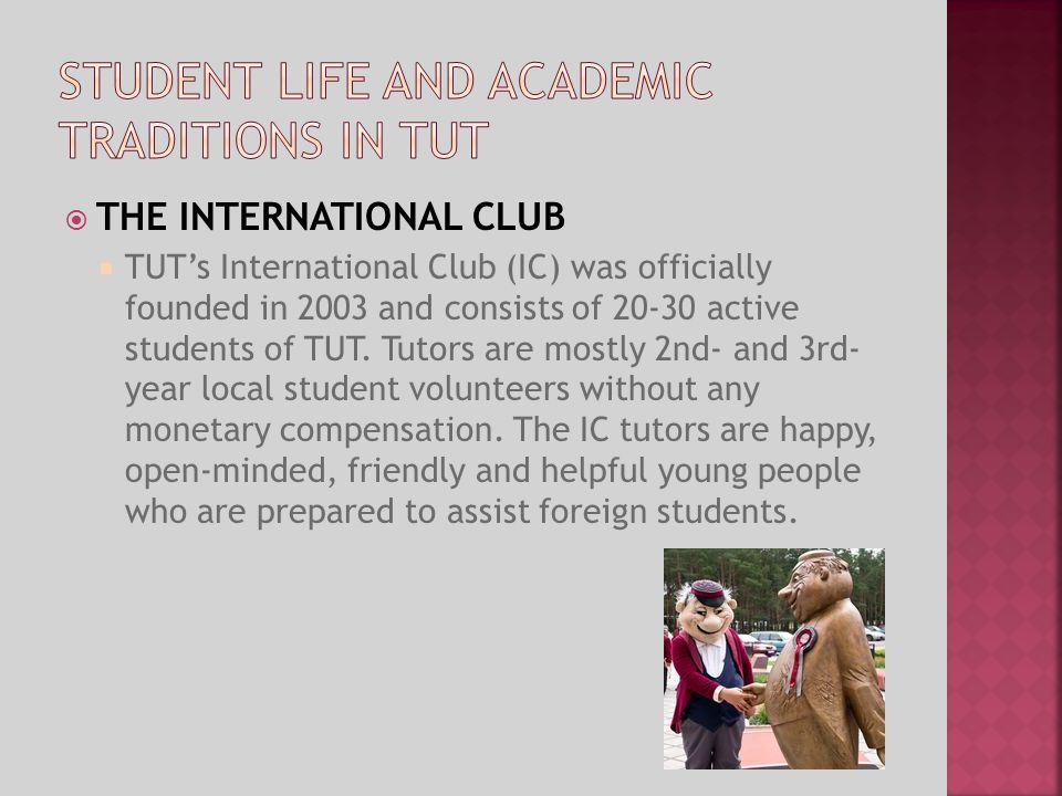 THE INTERNATIONAL CLUB TUTs International Club (IC) was officially founded in 2003 and consists of 20-30 active students of TUT. Tutors are mostly 2nd