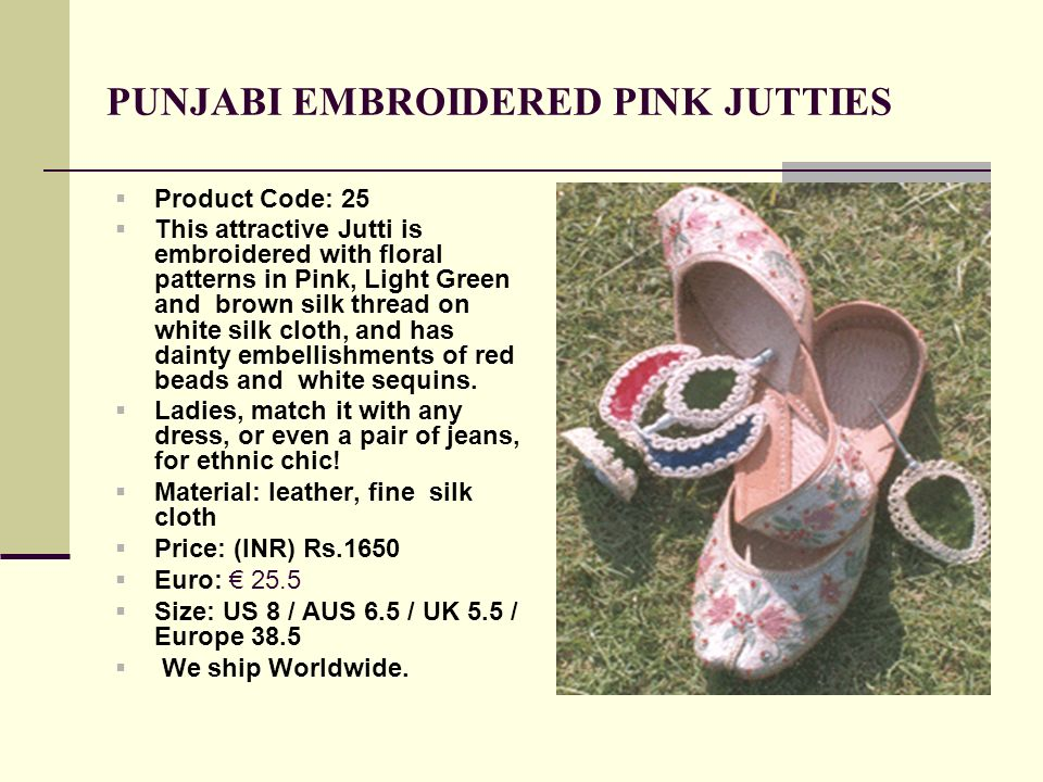 PUNJABI EMBROIDERED PINK JUTTIES Product Code: 25 This attractive Jutti is embroidered with floral patterns in Pink, Light Green and brown silk thread on white silk cloth, and has dainty embellishments of red beads and white sequins.