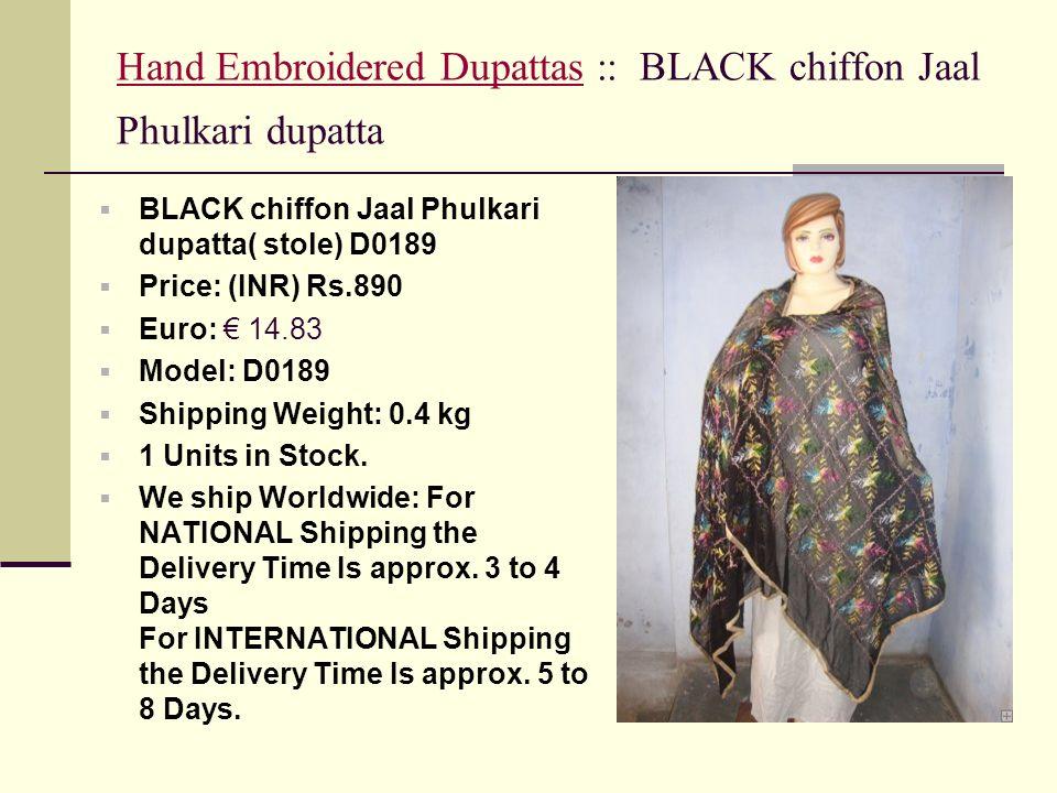 Hand Embroidered DupattasHand Embroidered Dupattas :: BLACK chiffon Jaal Phulkari dupatta BLACK chiffon Jaal Phulkari dupatta( stole) D0189 Price: (INR) Rs.890 Euro: 14.83 Model: D0189 Shipping Weight: 0.4 kg 1 Units in Stock.