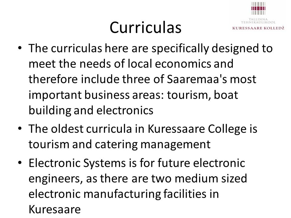 Curriculas The curriculas here are specifically designed to meet the needs of local economics and therefore include three of Saaremaa s most important business areas: tourism, boat building and electronics The oldest curricula in Kuressaare College is tourism and catering management Electronic Systems is for future electronic engineers, as there are two medium sized electronic manufacturing facilities in Kuresaare