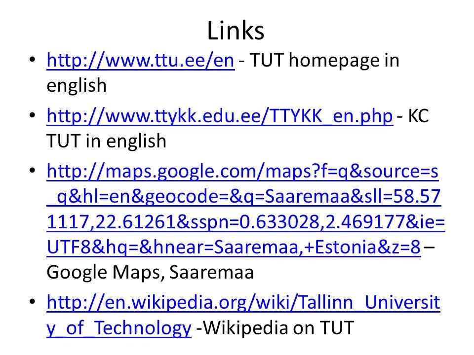 Links http://www.ttu.ee/en - TUT homepage in english http://www.ttu.ee/en http://www.ttykk.edu.ee/TTYKK_en.php - KC TUT in english http://www.ttykk.edu.ee/TTYKK_en.php http://maps.google.com/maps f=q&source=s _q&hl=en&geocode=&q=Saaremaa&sll=58.57 1117,22.61261&sspn=0.633028,2.469177&ie= UTF8&hq=&hnear=Saaremaa,+Estonia&z=8 – Google Maps, Saaremaa http://maps.google.com/maps f=q&source=s _q&hl=en&geocode=&q=Saaremaa&sll=58.57 1117,22.61261&sspn=0.633028,2.469177&ie= UTF8&hq=&hnear=Saaremaa,+Estonia&z=8 http://en.wikipedia.org/wiki/Tallinn_Universit y_of_Technology -Wikipedia on TUT http://en.wikipedia.org/wiki/Tallinn_Universit y_of_Technology