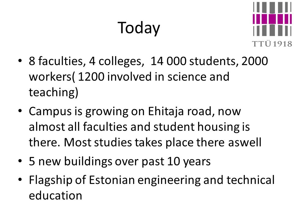 Today 8 faculties, 4 colleges, 14 000 students, 2000 workers( 1200 involved in science and teaching) Campus is growing on Ehitaja road, now almost all faculties and student housing is there.