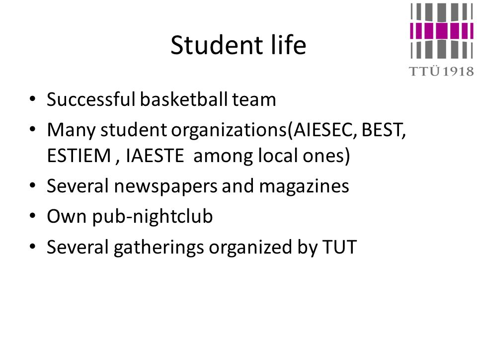 Student life Successful basketball team Many student organizations(AIESEC, BEST, ESTIEM, IAESTE among local ones) Several newspapers and magazines Own pub-nightclub Several gatherings organized by TUT